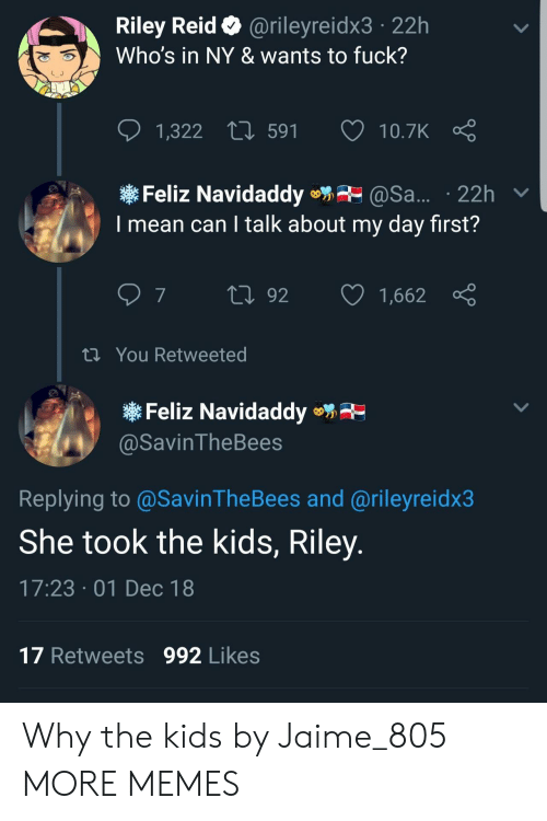 reid: Riley Reid @rileyreidx3 22h  Who's in NY & wants to fuck?  1,322  591  10.7K  Feliz Navidaddy@Sa... 22h v  I mean can I talk about my day first?  th You Retweeted  Feliz Navidaddye  @SavinTheBees  Replying to@SavinTheBees and @rileyreidx3  She took the kids, Riley  17:23 01 Dec 18  17 Retweets 992 Likes Why the kids by Jaime_805 MORE MEMES