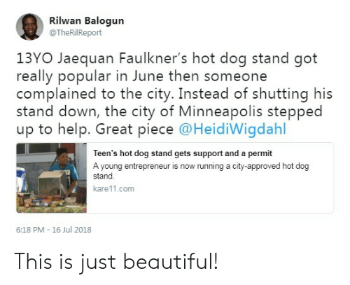 13Yo: Rilwan Balogun  @TheRilReport  13YO Jaequan Faulkner's hot dog stand got  really popular in June then someone  complained to the city. Instead of shutting his  stand down, the city of Minneapolis stepped  up to help. Great piece @HeidiWigdahl  Teen's hot dog stand gets support and a permit  A young entrepreneur is now running a city-approved hot dog  stand  kare11.com  6:18 PM - 16 Jul 2018 This is just beautiful!