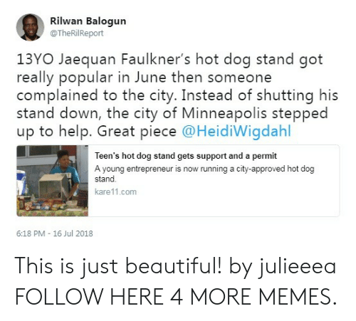 13Yo: Rilwan Balogun  @TheRilReport  13YO Jaequan Faulkner's hot dog stand got  really popular in June then someone  complained to the city. Instead of shutting his  stand down, the city of Minneapolis stepped  up to help. Great piece @HeidiWigdahl  Teen's hot dog stand gets support and a permit  A young entrepreneur is now running a city-approved hot dog  stand  kare11.com  6:18 PM - 16 Jul 2018 This is just beautiful! by julieeea FOLLOW HERE 4 MORE MEMES.