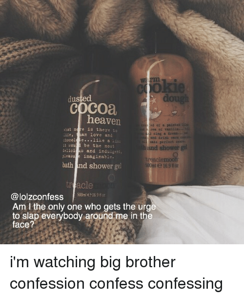 ˜»: rim  dus  dough  cocoa  heaven  'at is there;  ean iove and  sing a dreas  be the nost  elicis and induigent,  and shower  iaginabie  bath and shower gel  reaclemoon  00ml e16.9 02  500m e169  @lolzconfess6  Am I the only one who gets the urg  to slap everybody around me in the  face? i'm watching big brother confession confess confessing
