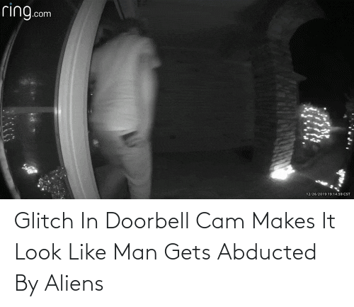 Makes: ring.com  12262019191439 CST Glitch In Doorbell Cam Makes It Look Like Man Gets Abducted By Aliens