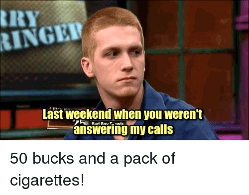 pack of cigarettes: RINGER  Last weekend when you weren't  answering my calls 50 bucks and a pack of cigarettes!