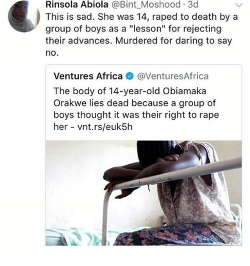 """Rapely: Rinsola Abiola @Bint_Moshood 3c  This is sad. She was 14, raped to death by a  group of boys as a """"lesson"""" for rejecting  their advances. Murdered for daring to say  no  Ventures Africa @VenturesAfrica  The body of 14-year-old Obiamaka  Orakwe lies dead because a group of  boys thought it was their right to rape  her vnt.rs/euk5h"""