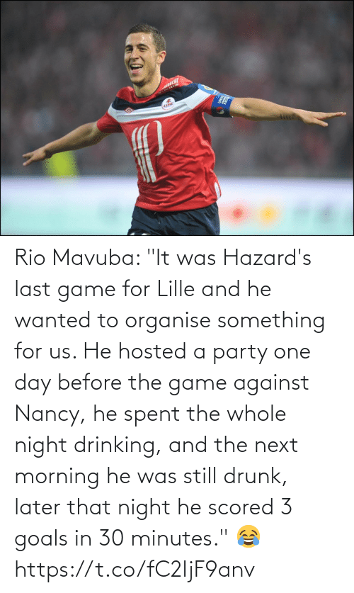 "one day: Rio Mavuba: ""It was Hazard's last game for Lille and he wanted to organise something for us. He hosted a party one day before the game against Nancy, he spent the whole night drinking, and the next morning he was still drunk, later that night he scored 3 goals in 30 minutes."" 😂 https://t.co/fC2IjF9anv"