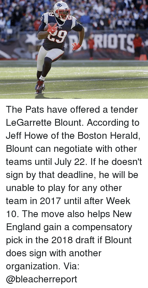 legarrette blount: RIOTS The Pats have offered a tender LeGarrette Blount. According to Jeff Howe of the Boston Herald, Blount can negotiate with other teams until July 22. If he doesn't sign by that deadline, he will be unable to play for any other team in 2017 until after Week 10. The move also helps New England gain a compensatory pick in the 2018 draft if Blount does sign with another organization. Via: @bleacherreport