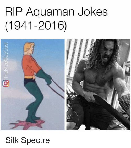 Aquaman Jokes: RIP Aquaman Jokes  (1941-2016) Silk Spectre