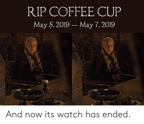 May 5: RIP COFFEE CUP  May 5, 2019 May 7, 2019 And now its watch has ended.