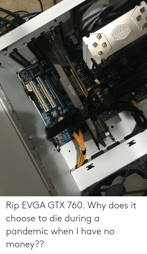 No Money: Rip EVGA GTX 760. Why does it choose to die during a pandemic when I have no money??