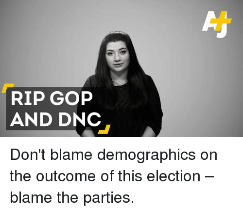 Memes, 🤖, and Gop: RIP GOP  AND DNC Don't blame demographics on the outcome of this election – blame the parties.