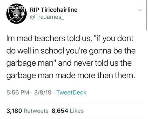 """Homeless, School, and Mad: RIP Tiricohairline  @TreJames  HOMELEss  Im mad teachers told us, """"if you dont  do well in school you're gonna be the  garbage man"""" and never told us the  garbage man made more than them  5:56 PM 3/8/19 TweetDeck  3,180 Retweets 8,654 Likes"""