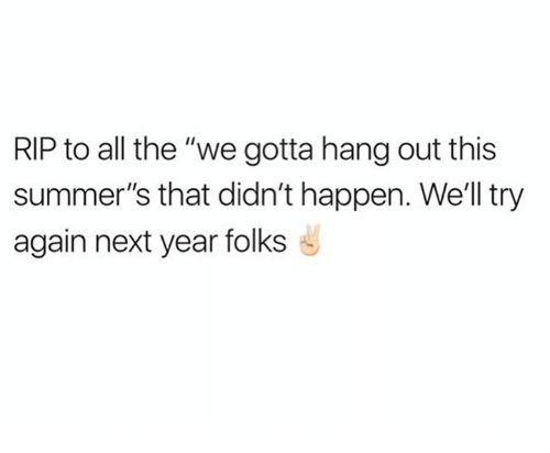 "Happenes: RIP to all the ""we gotta hang out this  summer's that didn't happen. We'll try  again next year folks"