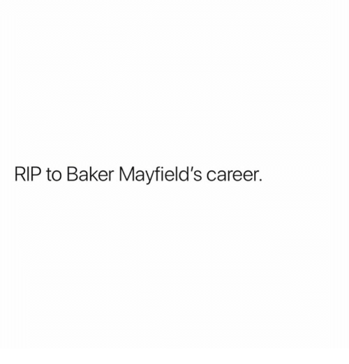 Rip, Baker, and Career: RIP to Baker Mayfield's career.