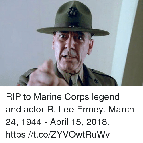 R. Lee Ermey, April, and Legend: RIP to Marine Corps legend and actor R. Lee Ermey. March 24, 1944 - April 15, 2018. https://t.co/ZYVOwtRuWv
