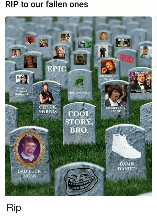 Alwaysed: RIP to our fallen ones  EPIC  Overly  Attached  PHILOSORAPTOR  Girlfriend  CHUCK  NORRIS COO  STOR  BRO.  BAD LUCK  BRIAN  NOT PASS  THERES ALWAYS  ONE  CONSPIRACY  KEANU  DAMN  DANIEL Rip