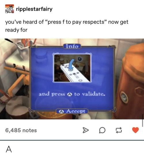 """Accept, Now, and Notes: ripplestarfairy  25  you've heard of """"press f to pay respects"""" now get  ready for  Into  and press A to validate.  A Accept  6,485 notes A"""