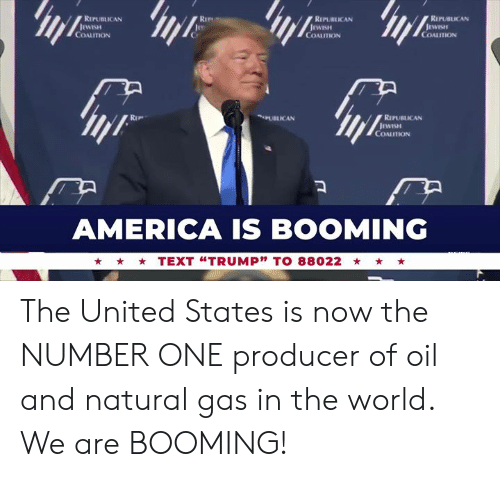 """America, Text, and United: RIPUBLICAN  RIPURLICAN  REPUBLICAN  COALITION  COALITION  COALITION  PUBLICAN  RIPUBLICAN  COALITION  AMERICA IS BOOMING  TEXT """"TRUMP"""" TO 88022 The United States is now the NUMBER ONE producer of oil and natural gas in the world. We are BOOMING!"""