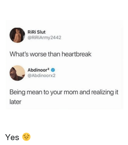 Mean, Girl Memes, and Mom: RiRi Slut  @RİRİArmy2442  What's worse than heartbreak  Abdinoor20  @Abdinoorx2  Being mean to your mom and realizing it  later Yes 😔
