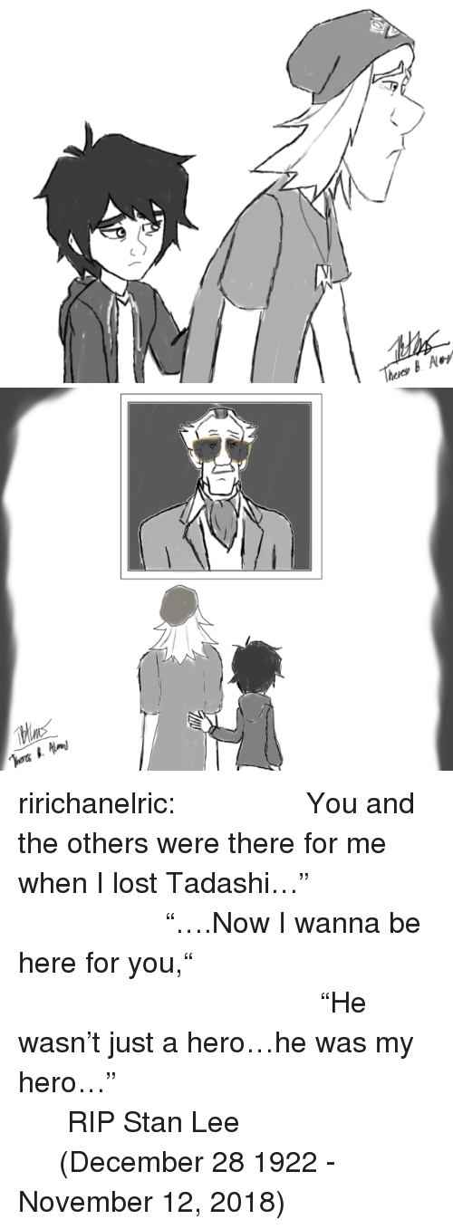 "Stan, Stan Lee, and Tumblr: ririchanelric:                 You and the others were there for me when I lost Tadashi…""                                  ""….Now I wanna be here for you,""                                                                   ""He wasn't just a hero…he was my hero…""                                              RIP Stan Lee                            (December 28 1922 - November 12, 2018)"
