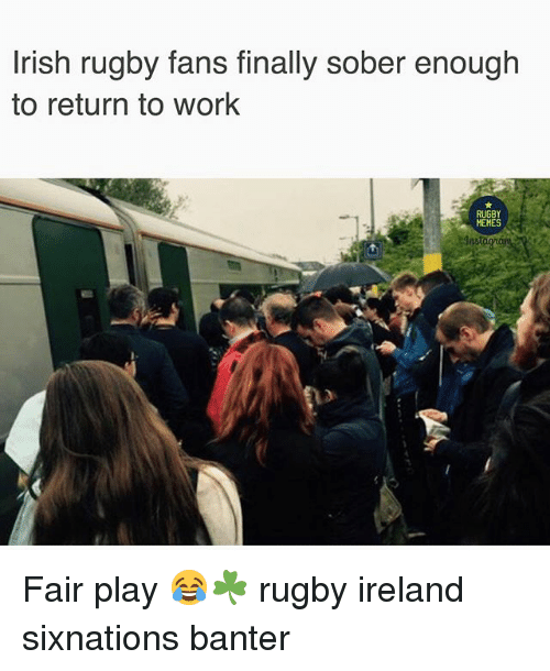 Memes, Work, and Ireland: rish rugby fans finally sober enough  to return to work  RUGBY  MEMES Fair play 😂☘️ rugby ireland sixnations banter