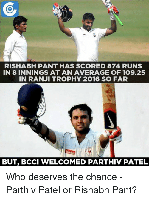 Rishabh Pant: RISHABH PANT HAS SCORED 874 RUNS  IN 8 INNINGS AT AN AVERAGE OF 109.25  IN RANJI TROPHY 2016 SO FAR  BUT, BCCI WELCOMED PARTHIV PATEL Who deserves the chance - Parthiv Patel or Rishabh Pant?