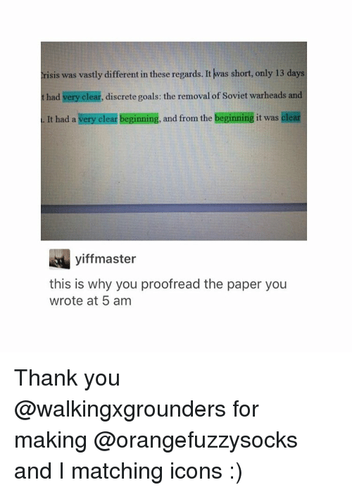 proofreading: risis was vastly different in these regards. It was short, only 13 days  had very clear, discrete goals: the removal of Soviet warheads and  a. It had a very beginning, and from the beginning it was clear  clear yiff master  this is why you proofread the paper you  wrote at 5 am Thank you @walkingxgrounders for making @orangefuzzysocks and I matching icons :)