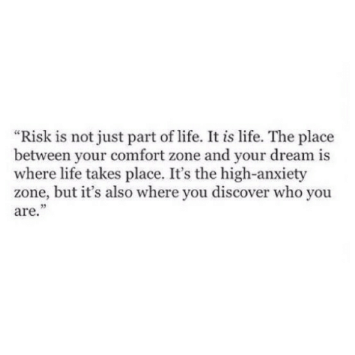 "Life, Anxiety, and Discover: ""Risk is not just part of life. It is life. The place  between your comfort zone and your dream is  where life takes place. It's the high-anxiety  zone, but it's also where you discover who you  are."