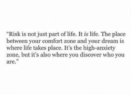 "Life, Anxiety, and Discover: ""Risk is not just part of life. It is life. The place  between your comfort zone and your dream is  where life takes place. It's the high-anxiety  zone, but it's also where you discover who you  are."""