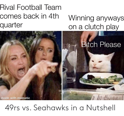 football team: Rival Football Team  comes back in 4th  quarter  Winning anyways  on a clutch play  Bitch Please  li  made with mematic 49rs vs. Seahawks in a Nutshell