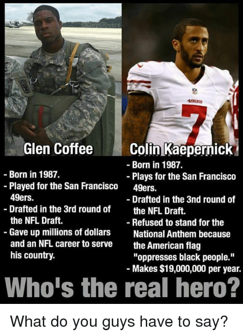 """San Francisco 49ers, Colin Kaepernick, and Nfl: Rive  Glen Coffee  Colin Kaepernick  Born in 1987.  Born in 1987.  Plays for the San Francisco  Played for the San Francisco  49ers.  49ers.  Drafted in the 3nd round of  Drafted in the 3rd round of  the NFL Draft  the NFL Draft.  Refused to stand for the  Gave up millions of dollars  National Anthem because  and an NFL career to serve  the American flag  his country.  """"oppresses black people.""""  Makes $19,000,000 per year.  Who is the real hero? What do you guys have to say?"""