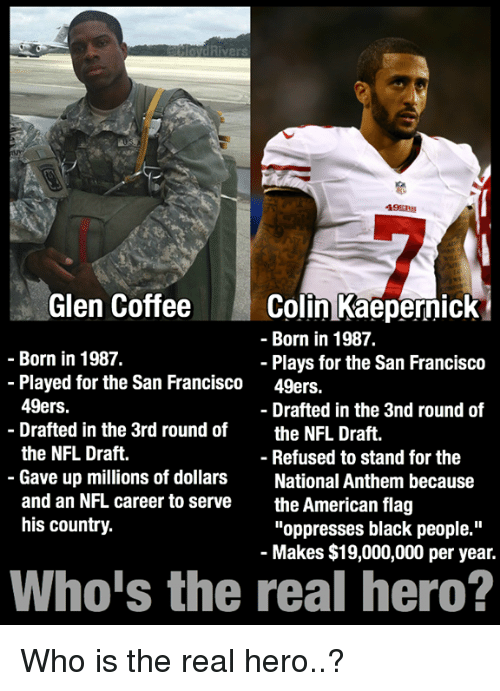 "Americanness: Rivers  49ERS  Glen Coffee  Colin Kaepernick  Born in 1987.  Born in 1987.  Plays for the San Francisco  Played for the San Francisco  49ers.  49ers.  Drafted in the 3nd round of  Drafted in the 3rd round of  the NFL Draft  the NFL Draft.  Refused to stand for the  Gave up millions of dollars  National Anthem because  and an NFL career to serve  the American flag  his country.  ""oppresses black people.""  Makes $19,000,000 per year.  Who is the real hero? Who is the real hero..?"