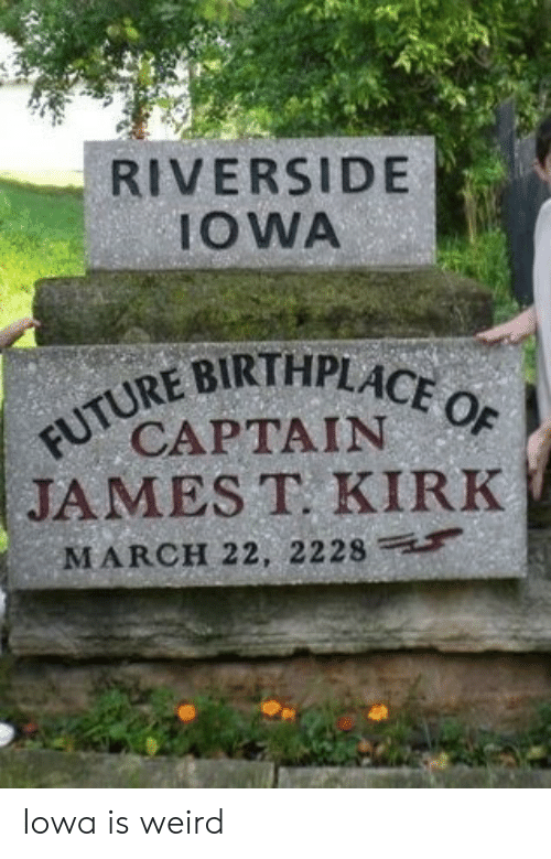kirk: RIVERSIDE  IOWA  FUTURE BIRTHPLACE OF  CAPTAIN  JAMES T. KIRK  MARCH 22, 2228 Iowa is weird