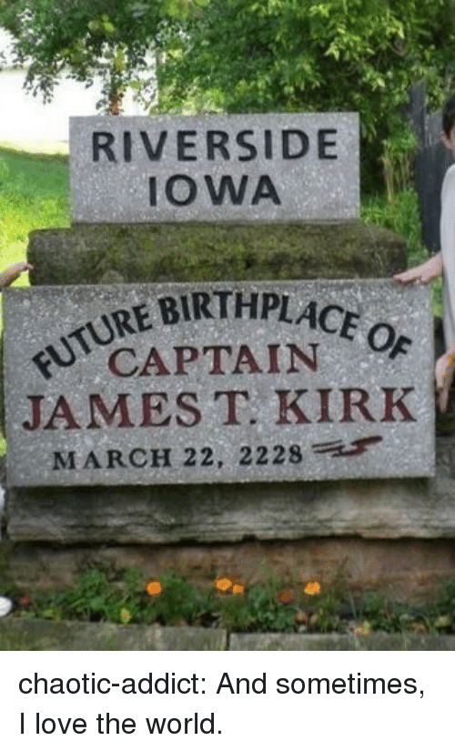 James T Kirk: RIVERSIDE  IOWA  REBIRTHPLACE  CAPTAIN  JAMES T KIRK  MARCH 22, 2228 chaotic-addict:  And sometimes, I love the world.