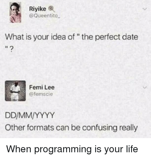 "Life, Date, and What Is: Riyike  @Queentito  What is your idea of "" the perfect date  Femi Lee  @femscie  Other formats can be confusing really When programming is your life"