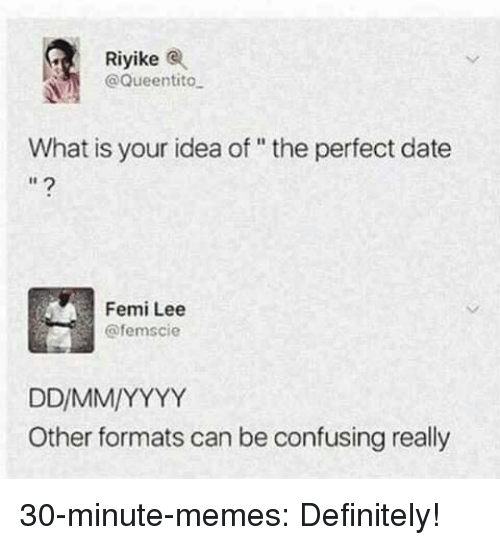 """Definitely, Memes, and Target: Riyikee  @Queentito  What is your idea of """" the perfect date  I1  Femi Lee  @femscie  Other formats can be confusing really 30-minute-memes: Definitely!"""