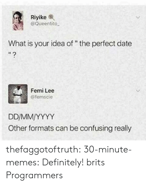 "brits: Riyikee  @Queentito  What is your idea of "" the perfect date  I1  Femi Lee  @femscie  Other formats can be confusing really thefaggotoftruth:  30-minute-memes:  Definitely!  brits  Programmers"