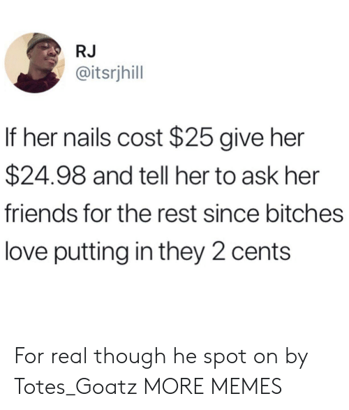 Dank, Friends, and Love: RJ  @itsrjhill  If her nails cost $25 give her  $24.98 and tell her to ask her  friends for the rest since bitches  love putting in they 2 cents For real though he spot on by Totes_Goatz MORE MEMES