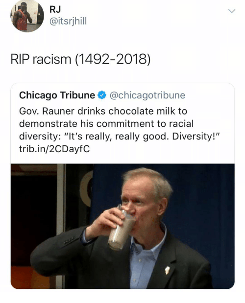 """Chicago, Racism, and Chocolate: RJ  @itsrjhill  RIP racism (1492-2018)  Chicago Tribune @chicagotribune  Gov. Rauner drinks chocolate milk to  demonstrate his commitment to racial  diversity: """"It's really, really good. Diversity!""""  trib.in/2CDayfC"""