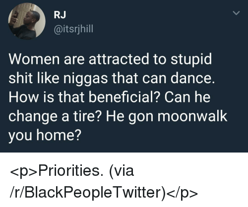Beneficial: RJ  @itsrjhill  Women are attracted to stupid  shit like niggas that can dance.  How is that beneficial? Can he  change a tire? He gon moonwalk  you home? <p>Priorities. (via /r/BlackPeopleTwitter)</p>