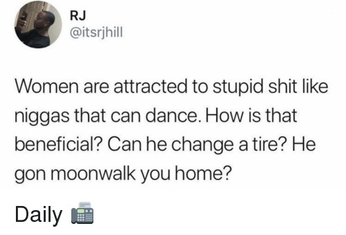 Beneficial: RJ  @itsrjhill  Women are attracted to stupid shit like  niggas that can dance. How is that  beneficial? Can he change a tire? He  gon moonwalk you home? Daily 📠