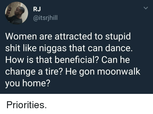 Beneficial: RJ  @itsrjhill  Women are attracted to stupid  shit like niggas that can dance.  How is that beneficial? Can he  change a tire? He gon moonwalk  you home? Priorities.