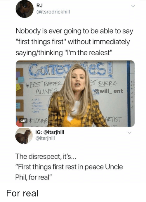 "Gif, Memes, and Peace: RJ  @itsrodrickhill  Nobody is ever going to be able to say  ""first things first"" without immediately  saying/thinking ""'m the realest""  @will ent  TIST  GIF  IG: @itsrjhill  @itsrjhill  The disrespect, it's  ""First things first rest in peace Uncle  Phil, for real"" For real"