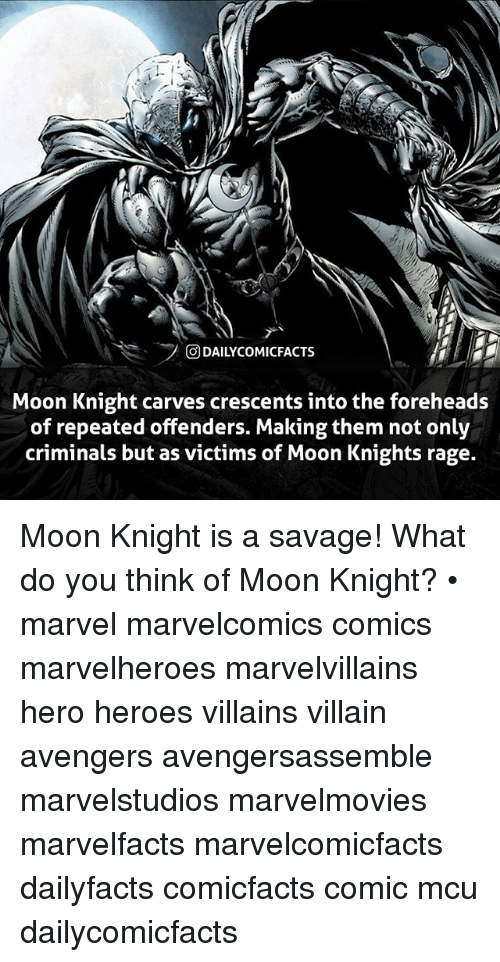 villainizing: rl  ODAILYCOMICFACTS  Moon Knight carves crescents into the foreheads  of repeated offenders. Making them not only  criminals but as victims of Moon Knights rage. Moon Knight is a savage! What do you think of Moon Knight? • marvel marvelcomics comics marvelheroes marvelvillains hero heroes villains villain avengers avengersassemble marvelstudios marvelmovies marvelfacts marvelcomicfacts dailyfacts comicfacts comic mcu dailycomicfacts
