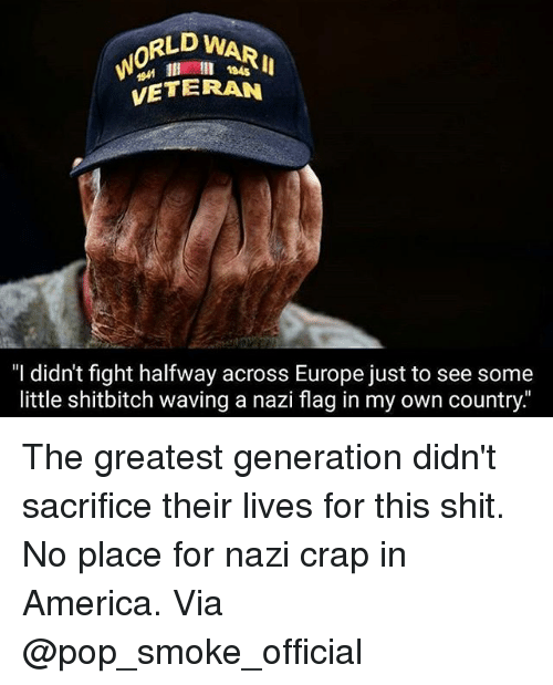 "craps: RLD WARI  0  l 184s  VETERAN  ""I didn't fight halfway across Europe just to see some  little shitbitch waving a nazi flag in my own country The greatest generation didn't sacrifice their lives for this shit. No place for nazi crap in America. Via @pop_smoke_official"
