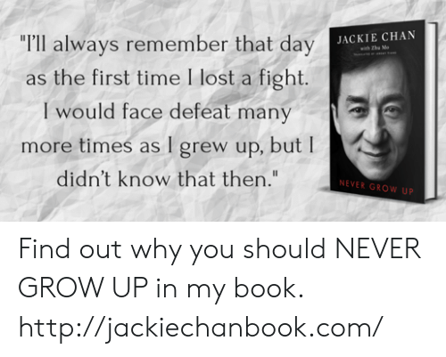 "Dank, Jackie Chan, and Lost: ""r'll always remember that day  as the first time I lost a fight  I would face defeat many  more times as I grew up, but I  didn't know that then.""  JACKIE CHAN  NEVER GROW UP Find out why you should NEVER GROW UP in my book. http://jackiechanbook.com/"