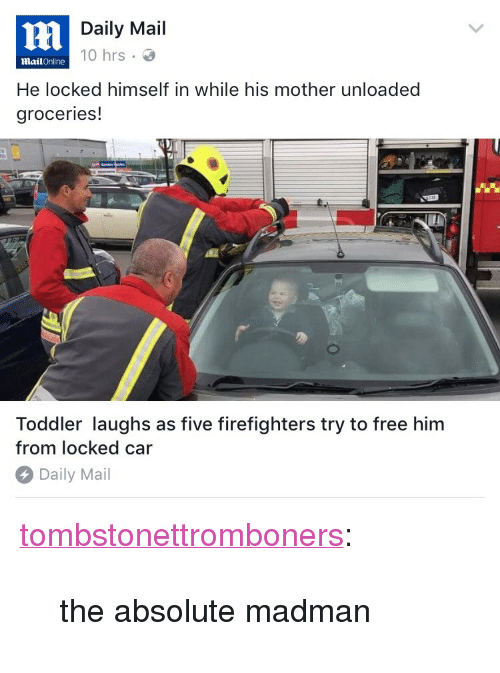 """Free Him: rm  Daily Mail  10 hrs .  MailOnline  He locked himself in while his mother unloaded  groceries!  Toddler laughs as five firefighters try to free him  from locked car  Daily Mail <p><a href=""""https://tombstonettromboners.tumblr.com/post/160803852008/the-absolute-madman"""" class=""""tumblr_blog"""" target=""""_blank"""">tombstonettromboners</a>:</p> <blockquote><p>the absolute madman</p></blockquote>"""