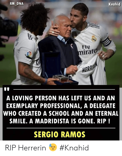 sergio ramos: RM DNA  Knahid  FIV  irat  0  HBRRA  A LOVING PERSON HAS LEFT US AND AN  EXEMPLARY PROFESSIONAL, A DELEGATE  WHO CREATED A SCHOOL AND AN ETERNAL  SMILE. A MADRIDISTA IS GONE. RIP!  SERGIO RAMOS RIP Herrerin 😓  #Knahid