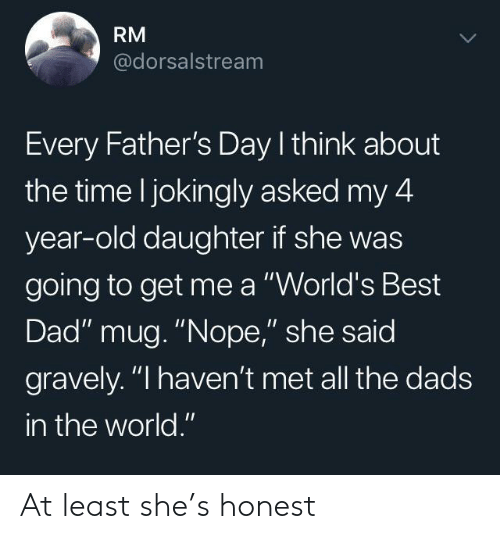 "Dad, Fathers Day, and Best: RM  @dorsalstream  Every Father's Day I think about  the time l jokingly asked my 4  year-old daughter if she was  going to get me a ""World's Best  Dad"" mug. ""Nope,"" she said  gravely. ""I haven't met all the dads  in the world."" At least she's honest"