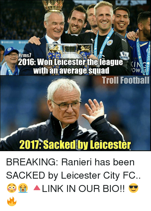 Leicester City:  #rms7  2016: Won Leicester the league KINce  with an average Squad  ?owHra  Troll Football  2017 Sacked by Leicester BREAKING: Ranieri has been SACKED by Leicester City FC.. 😳😭 🔺LINK IN OUR BIO!! 😎🔥