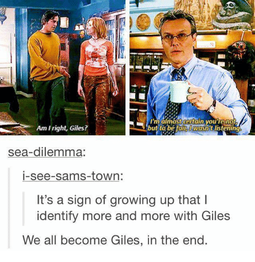 giles: RN  maimost certain youTe no  Am Iright, Giles?  but to be tain wasn t listening  sea-dilemma:  i-see-sams-town:  It's a sign of growing up that l  identify more and more with Giles  We all become Giles, in the end.