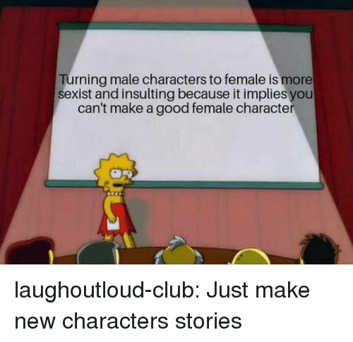 Insulting: rning male characters to female is more  sexist and insulting because it implies you  can't make a good female character laughoutloud-club:  Just make new characters  stories